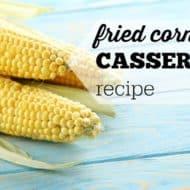 Thanksgiving Fried Corn and Corn Casserole